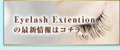Eyelash Extentionの最新情報はコチラ